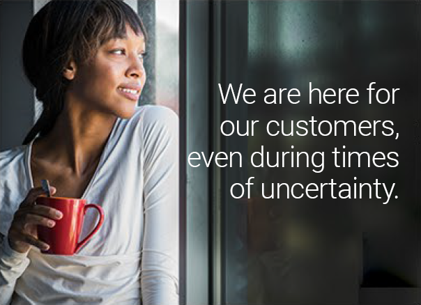 We are here for our customers, even during times of uncertainty.