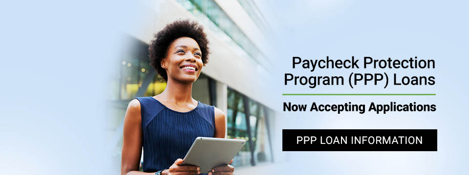 Paycheck Protection Program (PPP) Loans. Now Accepting Applications.